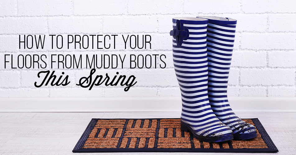 How to Protect Your Floors from Muddy Boots This Spring